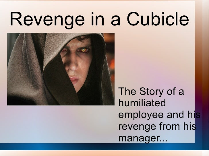 Revenge in a Cubicle  The Story of a humiliated employee and his revenge from his manager...