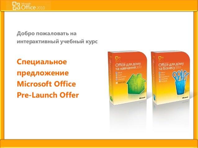 Добро пожаловать наинтерактивный учебный курсСпециальноепредложениеMicrosoft OfficePre-Launch Offer