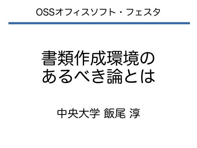 書類作成環境の あるべき論とは OSSオフィスソフト・フェスタ 中央大学 飯尾 淳