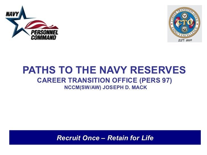 PATHS TO THE NAVY RESERVES  CAREER TRANSITION OFFICE (PERS 97)        NCCM(SW/AW) JOSEPH D. MACK      Recruit Once – Retai...