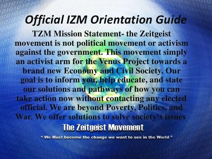 Official IZM Orientation Guide <br />TZM Mission Statement- the Zeitgeist movement is not political movement or activism a...