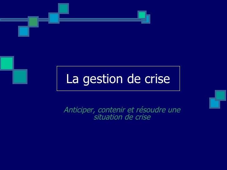 La gestion de crise Anticiper, contenir et résoudre une situation de crise