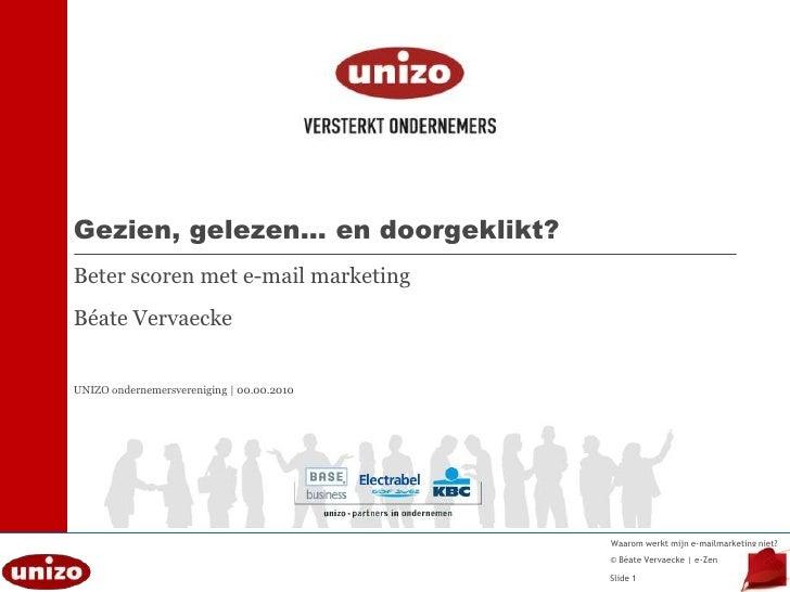 Gezien, gelezen… en doorgeklikt?Beter scoren met e-mail marketingBéate VervaeckeUNIZO ondernemersvereniging | 00.00.2010<b...