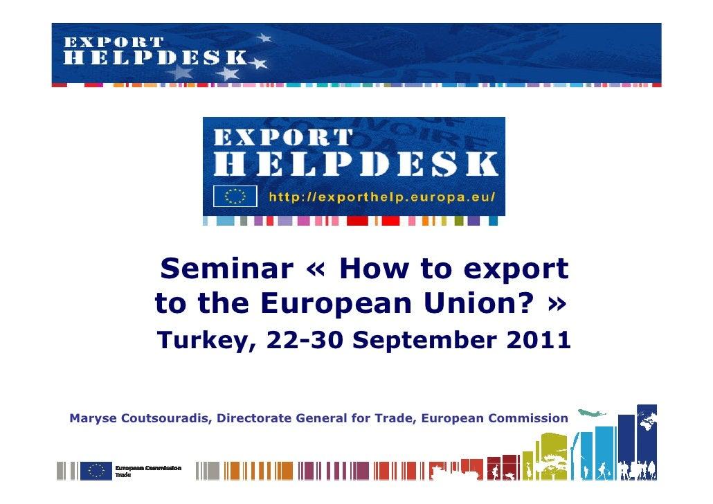 Seminar « How to export            to the European Union? »            Turkey, 22-30 September 2011Maryse Coutsouradis, Di...