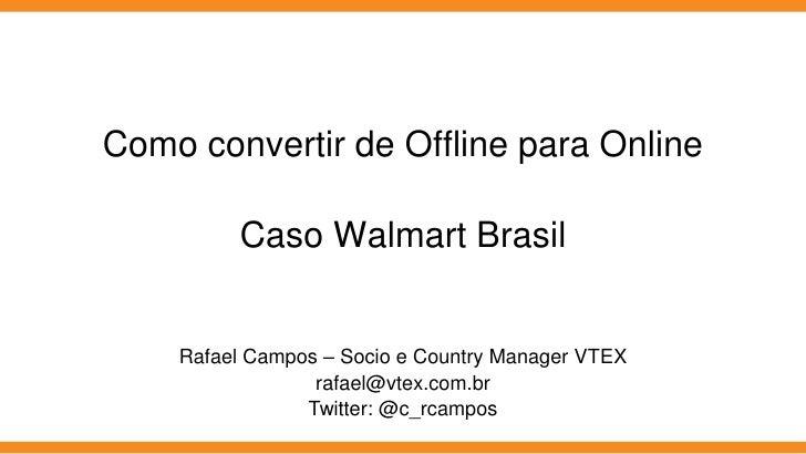 Como convertir de Offline para Online         Caso Walmart Brasil    Rafael Campos – Socio e Country Manager VTEX         ...