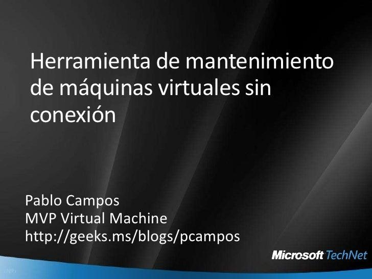 Herramienta de mantenimiento de máquinas virtuales sin conexión<br />Pablo Campos <br />MVP Virtual Machine<br />http://ge...