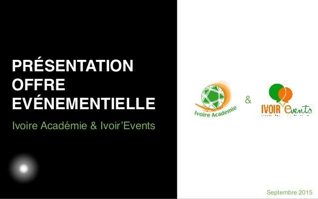 03/05/12 Ivoire Académie & Ivoir'Events PRÉSENTATION OFFRE EVÉNEMENTIELLE Septembre 2015 &