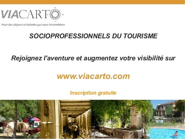 SOCIOPROFESSIONNELS DU TOURISME Rejoignez l'aventure et augmentez votre visibilité sur www.viacarto.com Inscription gratui...