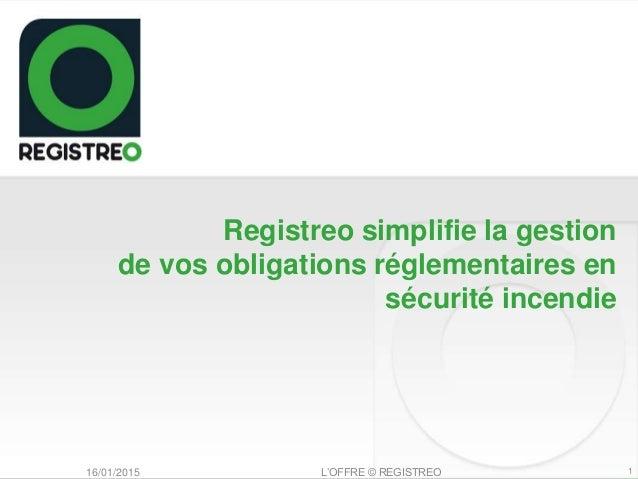 Registreo simplifie la gestion de vos obligations réglementaires en sécurité incendie 116/01/2015 L'OFFRE © REGISTREO