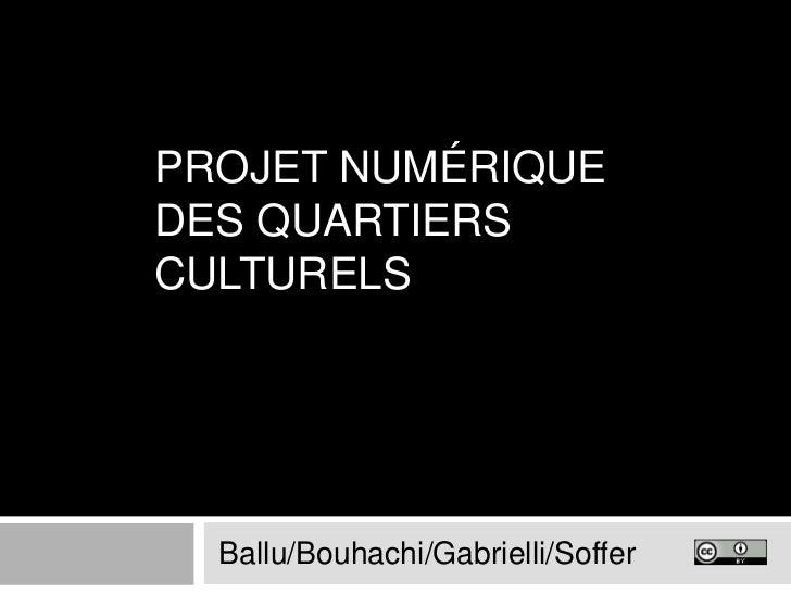 Projet numérique des Quartiers Culturels<br />Ballu/Bouhachi/Gabrielli/Soffer<br />