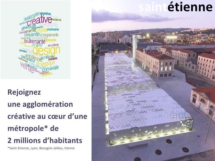 saintétienneRejoignezune agglomérationcréative au cœur d'unemétropole* de2 millions d'habitants*Saint-Etienne, Lyon, Bourg...