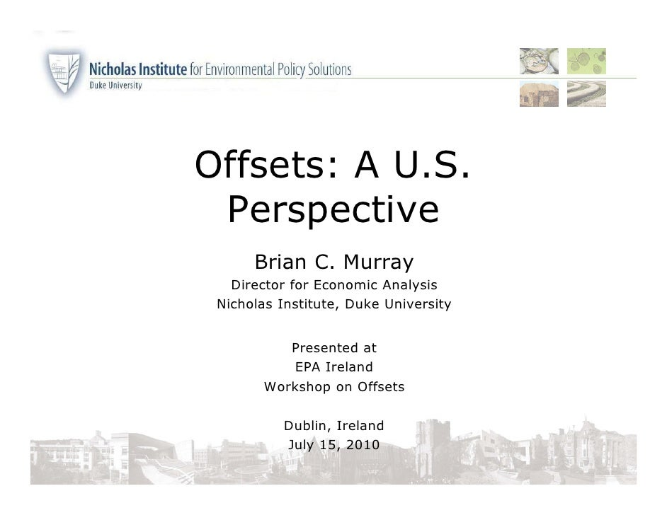 Offsets: A U.S.  Perspective       Brian C. Murray    Director for Economic Analysis  Nicholas Institute, Duke University ...