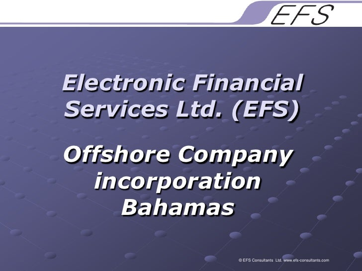 Electronic Financial Services Ltd. (EFS)<br />Offshore Company incorporation Bahamas<br />© EFS Consultants  Ltd. www.efs-...