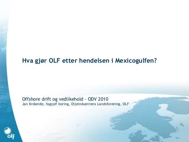 Hva gjør OLF etter hendelsen i Mexicogulfen? Offshore drift og vedlikehold - ODV 2010 Jan Krokeide, fagsjef boring, Oljein...