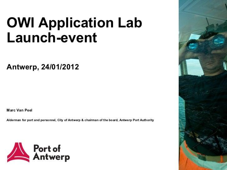 OWI Application LabLaunch-eventAntwerp, 24/01/2012Marc Van PeelAlderman for port and personnel, City of Antwerp & chairman...