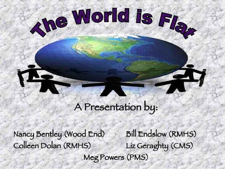 The World is Flat A Presentation by: Nancy Bentley (Wood End) Bill Endslow (RMHS) Colleen Dolan (RMHS) Liz Geraghty (CMS) ...