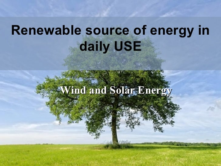 Renewable source of energy in daily USE Wind and Solar Energy