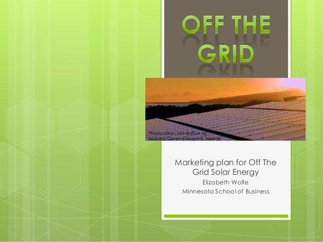 Marketing plan for Off TheGrid Solar EnergyElizabeth WolfeMinnesota School of BusinessPhotovoltaic installation onMolokai ...