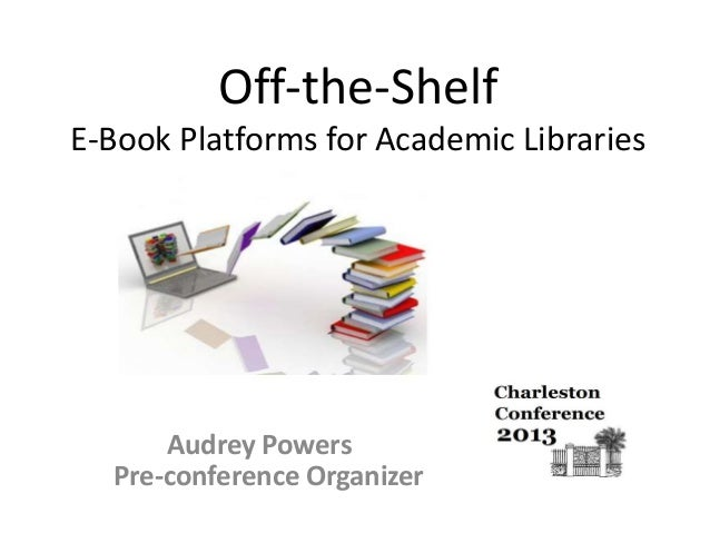 Off-the-Shelf E-Book Platforms for Academic Libraries  Audrey Powers Pre-conference Organizer