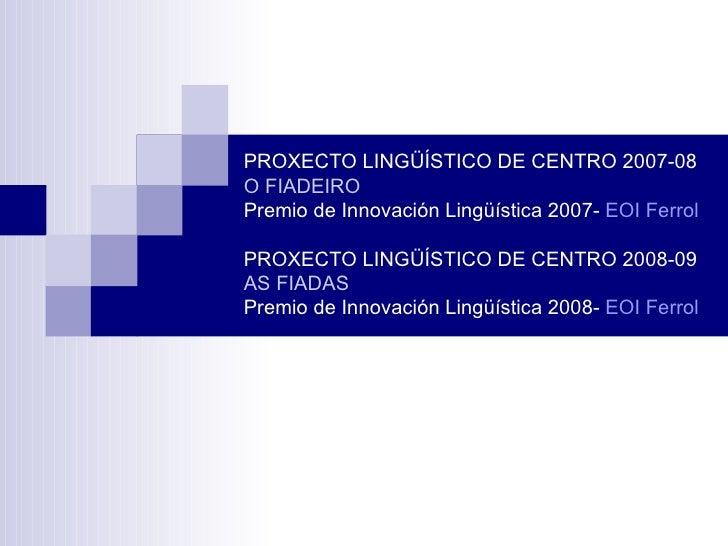 PROXECTO LINGÜÍSTICO DE CENTRO 2007-08 O FIADEIRO Premio de Innovación Lingüística 2007-  EOI Ferrol   PROXECTO LINGÜÍSTIC...