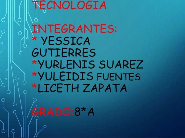 TECNOLOGÍA INTEGRANTES: * YESSICA GUTIERRES *YURLENIS SUAREZ *YULEIDIS FUENTES *LICETH ZAPATA GRADO:8*A