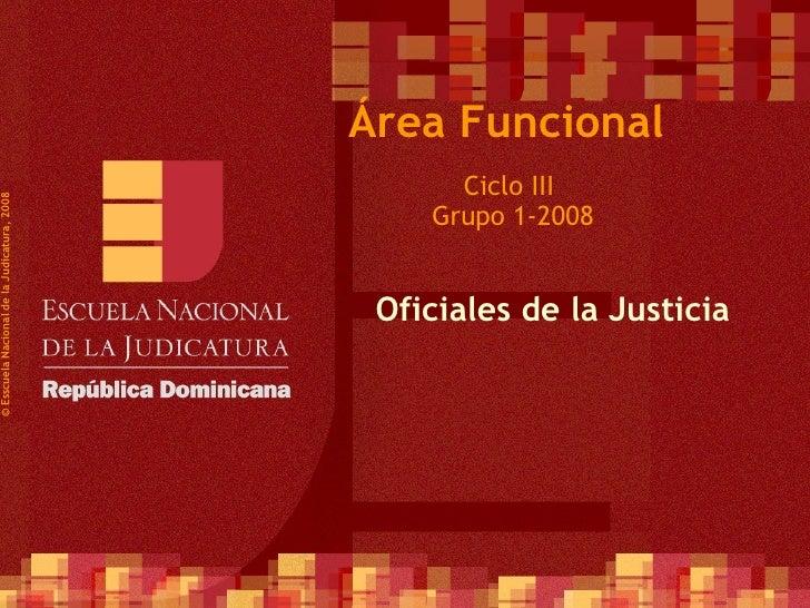 Ciclo III  Grupo 1-2008 © Esscuela Nacional de la Judicatura, 2008 Área Funcional Oficiales de la Justicia