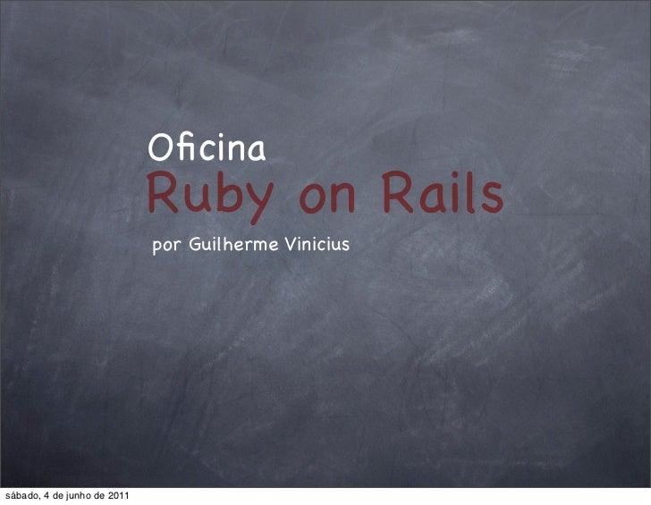 Oficina                             Ruby on Rails                             por Guilherme Viniciussábado, 4 de junho de 2...