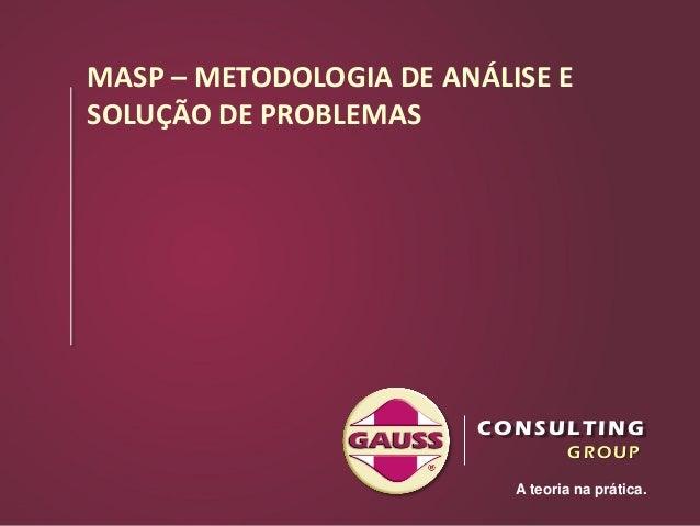 1 A teoria na prática. GROUP CONSULTING MASP – METODOLOGIA DE ANÁLISE E SOLUÇÃO DE PROBLEMAS