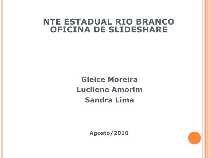 NTE ESTADUAL RIO BRANCO OFICINA DE SLIDESHARE Gleice Moreira Lucilene Amorim  Sandra Lima Agosto/2010