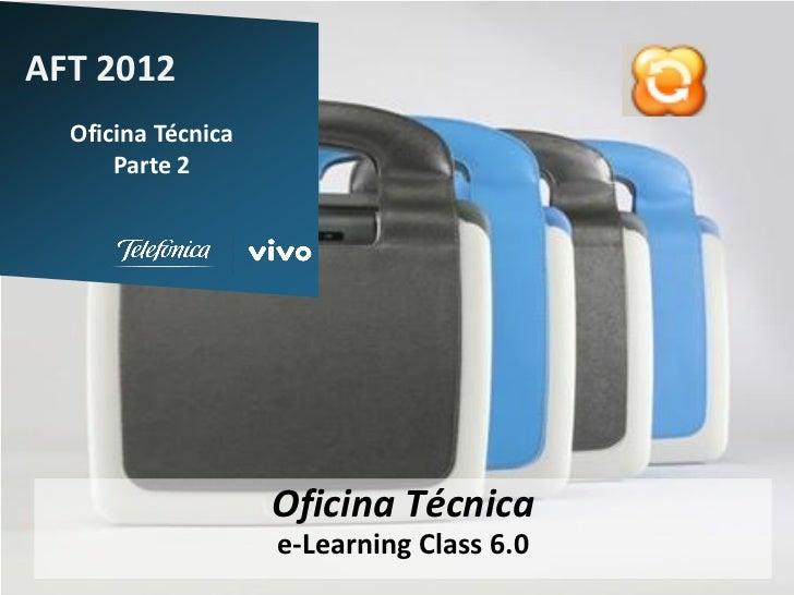 AFT 2012  Oficina Técnica      Parte 2                    Oficina Técnica                    e-Learning Class 6.0         ...
