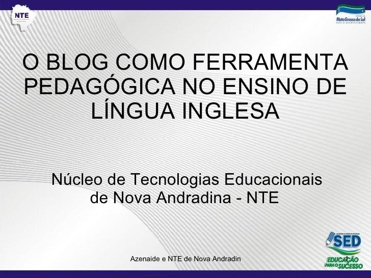 O BLOG COMO FERRAMENTA PEDAGÓGICA NO ENSINO DE LÍNGUA INGLESA Núcleo de Tecnologias Educacionais de Nova Andradina - NTE