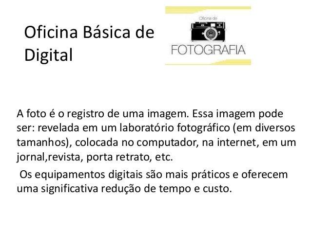Oficina Básica de Digital A foto é o registro de uma imagem. Essa imagem pode ser: revelada em um laboratório fotográfico ...