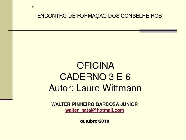 WALTER PINHEIRO BARBOSA JUNIOR walter_natal@hotmail.com outubro/2010 OFICINA CADERNO 3 E 6 Autor: Lauro Wittmann P ENCONTR...