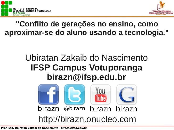 """""""Conflito de gerações no ensino, comoaproximar-se do aluno usando a tecnologia.""""     Ubiratan Zakaib do Nascimento      IF..."""