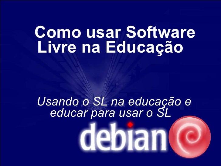 Como usar Software Livre na Educação   Usando o SL na educação e   educar para usar o SL