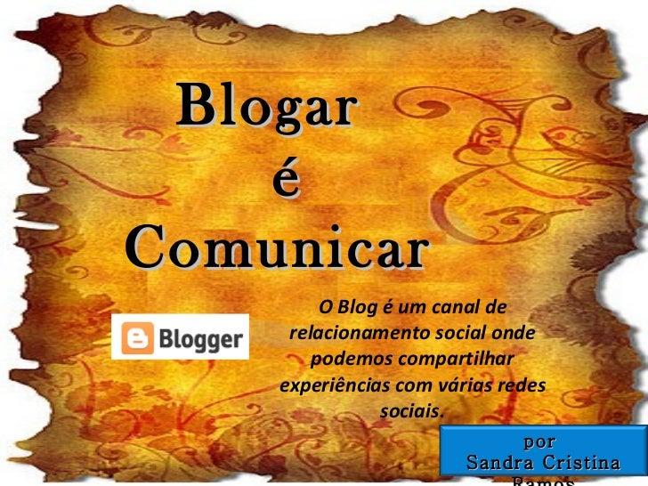 Blogar  é Comunicar O Blog é um canal de relacionamento social onde podemos compartilhar experiências com várias redes soc...