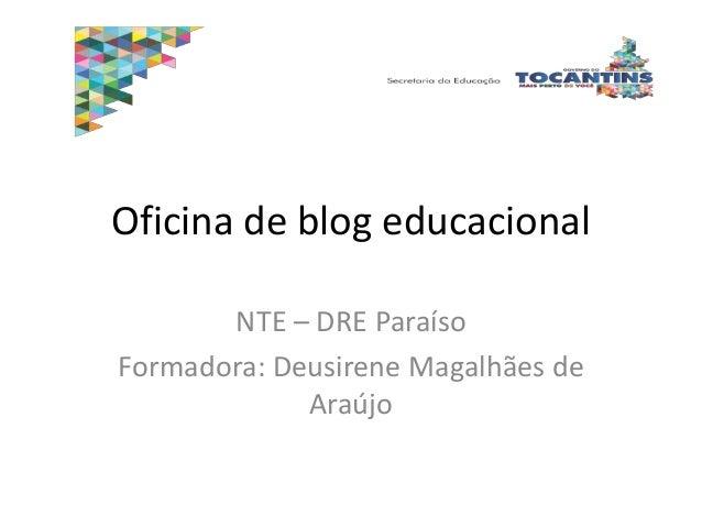 Oficina de blog educacional NTE – DRE Paraíso Formadora: Deusirene Magalhães de Araújo