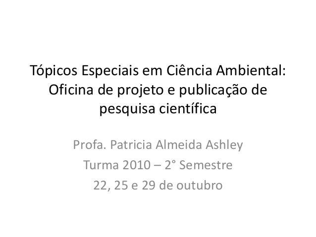 Tópicos Especiais em Ciência Ambiental: Oficina de projeto e publicação de pesquisa científica Profa. Patricia Almeida Ash...