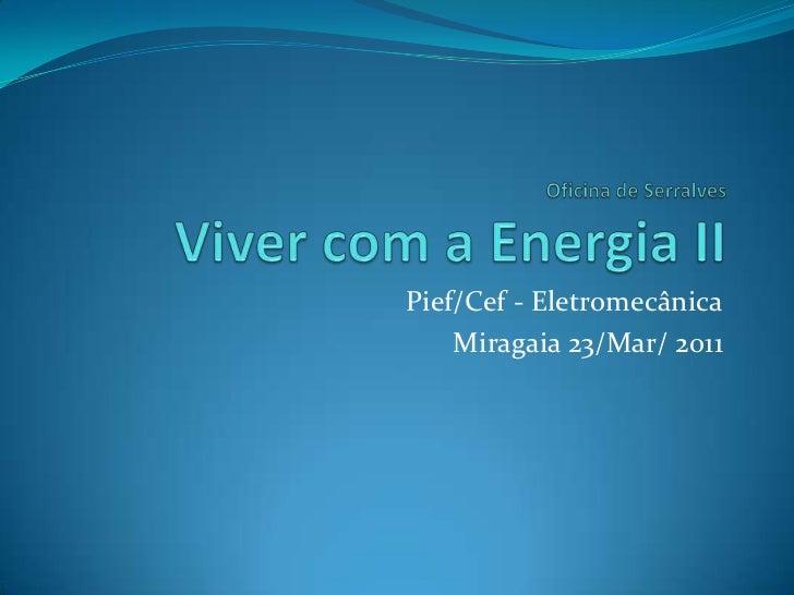 Oficina de SerralvesViver com a Energia II<br />Pief/Cef - Eletromecânica<br />Miragaia 23/Mar/ 2011<br />