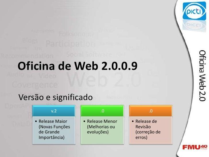 Oficina de Web 2.0.0.9  Versão e significado            v.2                .0                 .0      • Release Maior    •...