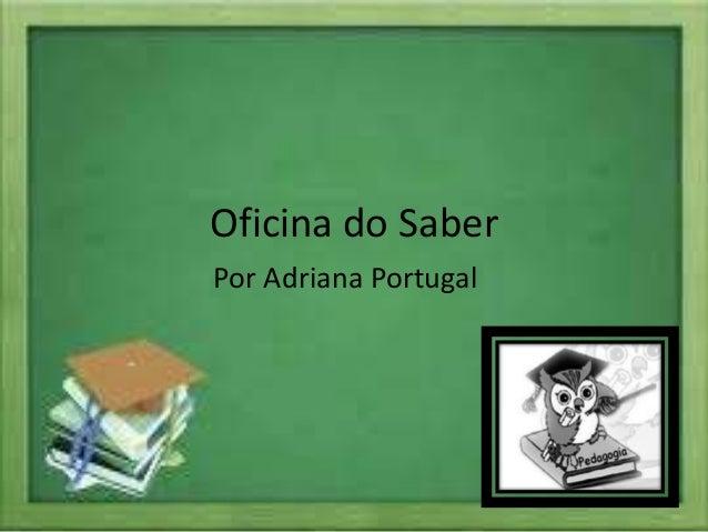 Oficina do Saber Por Adriana Portugal