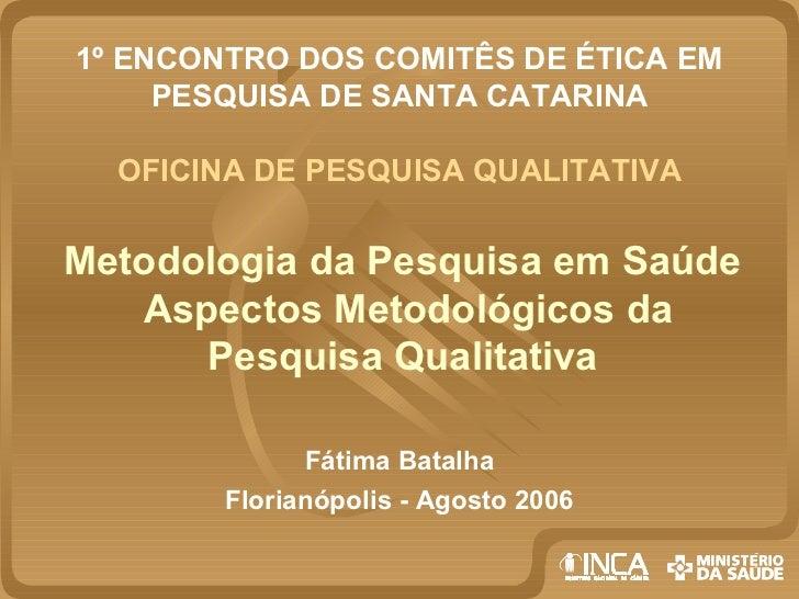 1º ENCONTRO DOS COMITÊS DE ÉTICA EM     PESQUISA DE SANTA CATARINA  OFICINA DE PESQUISA QUALITATIVAMetodologia da Pesquisa...