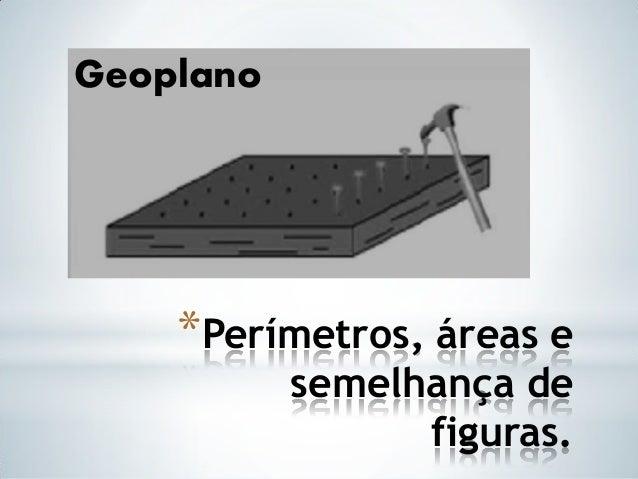 *Perímetros, áreas esemelhança defiguras.Geoplano