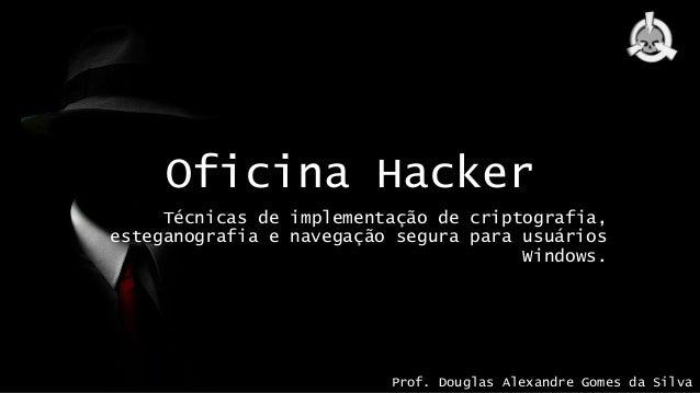 Oficina Hacker Técnicas de implementação de criptografia, esteganografia e navegação segura para usuários Windows. Prof. D...