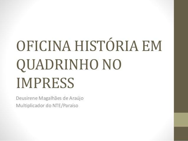 OFICINA HISTÓRIA EM QUADRINHO NO IMPRESS Deusirene Magalhães de Araújo Multiplicador do NTE/Paraíso
