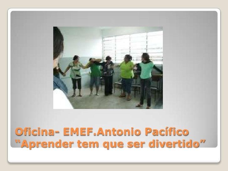 """Oficina- EMEF.Antonio Pacífico""""Aprender tem que ser divertido""""<br />"""