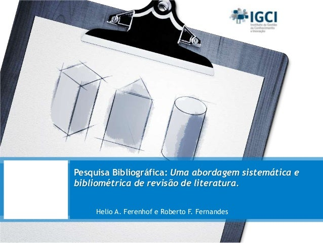 Pesquisa Bibliográfica: Uma abordagem sistemática e bibliométrica de revisão de literatura. Helio A. Ferenhof e Roberto F....