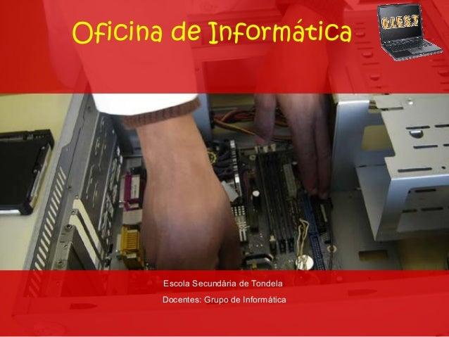 Oficina de Informática       Escola Secundária de Tondela       Docentes: Grupo de Informática