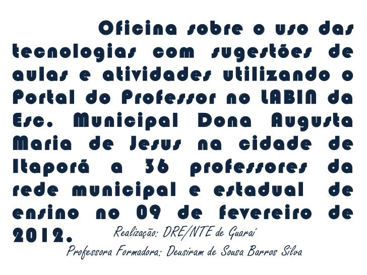 Realização: DRE/NTE de Guaraí Professora Formadora: Deusiram de Sousa Barros Silva Oficina sobre o uso das tecnologias com...