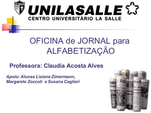 OFICINA de JORNAL paraALFABETIZAÇÃOProfessora: Claudia Acosta AlvesApoio: Alunas Lisiane Zimermann,Margarete Zoccoli e Sus...